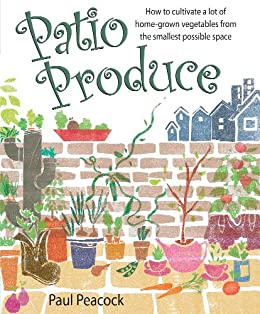 Patio Produce: How to Cultivate a Lot of Home-grown Vegetables from the Smallest Possible Space by [Peacock, Paul]