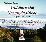 Waldlerische Nostalgie Küche - im Zyklus der Jahreszeiten: Die besten Rezepte aus dem Bayerischen Wald, aus dem Böhmerwald und dem österreichischen ... drei Jahrzehnte gesammelt von Wolfgang Senn.