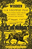 Elk Stopped Play: And Other Tales from Wisden's 'Cricket Round the World'