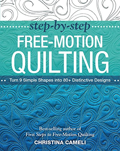 Step-by-Step Free-Motion Quilting: Turn 9 Simple Shapes into 80+ Distinctive Designs - Best-Selling Author of First Steps to Free-Motion Quilting (Quilting Modern Designs)