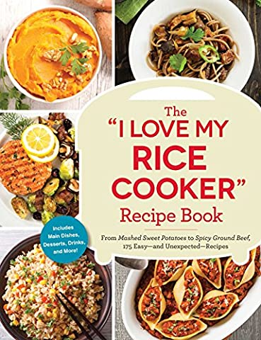 """The """"I Love My Rice Cooker"""" Recipe Book: From Mashed Sweet Potatoes to Spicy Ground Beef, 175 Easy--and Unexpected--Recipes"""
