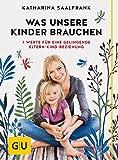 Was unsere Kinder brauchen: 7 Werte für eine gelingende Eltern-Kind-Beziehung (GU Einzeltitel Partnerschaft & Familie) - Katharina Saalfrank