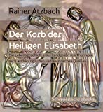 Der Korb der heiligen Elisabeth: Die Lebensgeschichte der Landgräfin von Thüringen nach archäologischen und historischen Quellen