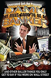 Damn, It Feels Good to Be a Banker: And Other Baller Things You Only Get to Say If You Work on Wall Street by Leveraged Sellout (2008-08-05)