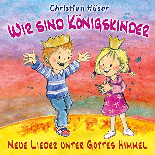 Wir sind Königskinder: Neue Lieder unter Gottes Himmel