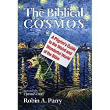Biblical Cosmos, The: A Pilgrim's Guide to the Weird and Wonderful World of the Bible