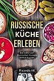 Russische Küche Erleben: Schnelle Russische Rezepte. Köstliche Russische Spezialitäten. Perfektes Kochbuch für Anfänger.