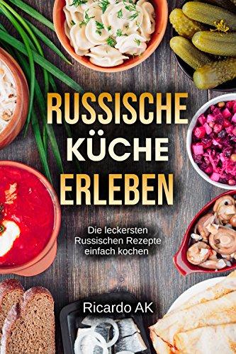 Russische Küche Erleben: Schnelle Russische Rezepte. Köstliche ...