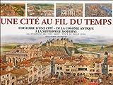 Une cité au fil du temps: L'histoire d'une cité, de la colonie antique à la métropole moderne