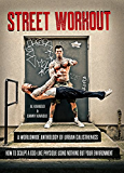 Street Workout: A Worldwide Anthology of Urban Calisthenics--How to Sculpt a God-Like Physique Using Nothing But Your Environment (English Edition)