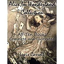 Alice In Wonderland Collection – All Ten Books - Complete and Illustrated (Alice's Adventures in Wonderland, Through the Looking Glass, The Hunting of ... Sylvie and Bruno, Nursery, Songs and Poems)