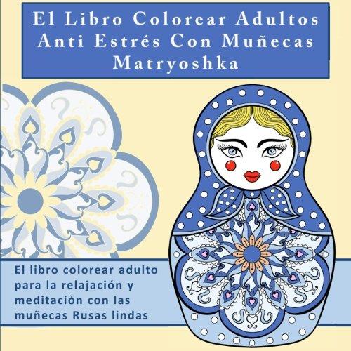El Libro Colorear Adultos Anti Estrés Con Muñecas Matryoshka: El libro colorear adulto para la relajación y meditación con las muñecas Rusas lindas la meditacion y la atención plena