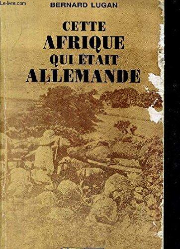 Cette Afrique qui était allemande par Bernard Lugan