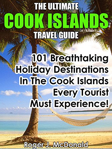 The Ultimate Cook Islands Travel Guide: 101 Breathtaking Holiday Destinations In The Cook Islands Every Tourist Must Experience! (English Edition)