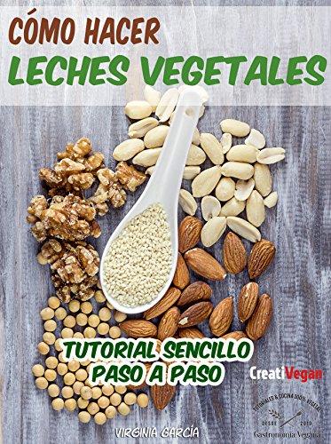 Cómo hacer leches vegetales: Tutorial muy fácil para hacer tus bebidas vegetales caseras con legumbres, cereales, frutos secos y semillas. por Virginia García