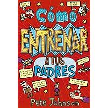 Cómo Entrenar A Tus Padres (Castellano - A Partir De 12 Años - Narrativa - Mis Padres Y Yo)