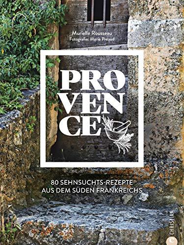 Provence: Kochbuch: 80 Sehnsuchtsrezepte aus dem Süden Frankreichs. Kulinarische Genüsse aus Südfrankreich: von der Cote d\'azur, aus St.Tropez oder Cannes.