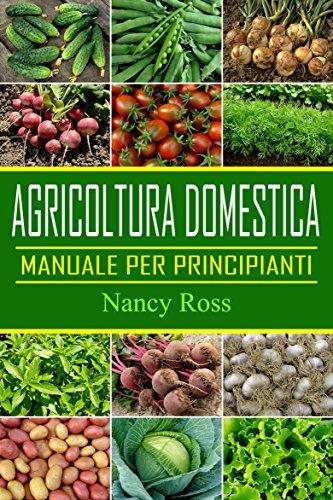 Agricoltura domestica: Manuale per principianti (Italian Edition) por Nancy Ross
