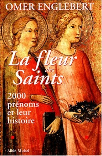 LA FLEUR DES SAINTS. 2000 prénoms et leur histoire