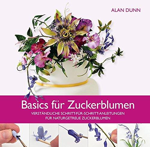 Basics für Zuckerblumen: Verständliche Schritt-für-Schritt-Anleitungen für naturgetreue Zuckerblumen -