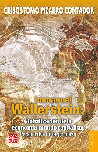 Immanuel Wallerstein: Globalización de la economía-mundo capitalista. Perspectiva de largo plazo por Crisóstomo Pizarro Contador