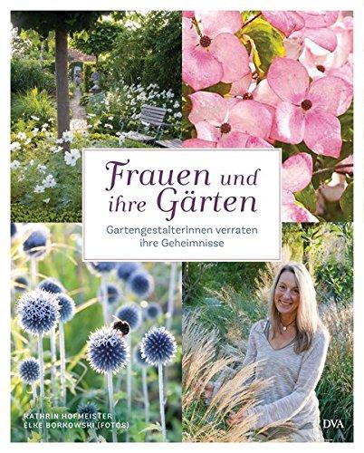 Frauen und ihre Gärten: Gartengestalterinnen verraten ihre Geheimnisse (Garten Der Frauen)