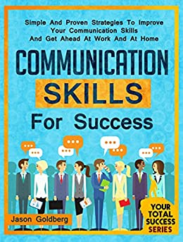 Communication Skills for Success: Simple and Proven Strategies to Improve Your Communication Skills and Get Ahead At Work and At Home (People Skills, Soft ... Success Series Book 2) (English Edition) par [Goldberg, Jason]
