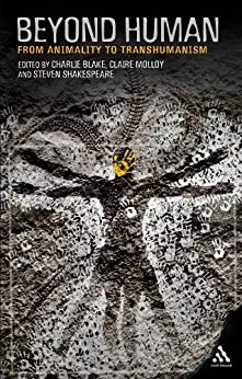 Beyond Human: From Animality to Transhumanism by [Blake, Charlie, Shakespeare, Steven, Molloy, Claire]