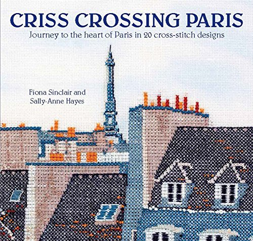 Criss-Crossing Paris: Journey to the heart of Paris in 20 cross-stitch designs (Kreuzstich-frankreich)