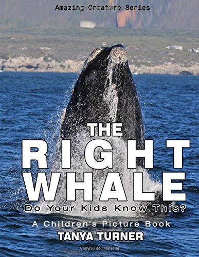 THE RIGHT WHALE: Do Your Kids Know This?: A Children's Picture Book: Volume 12 (Amazing Creature Series)