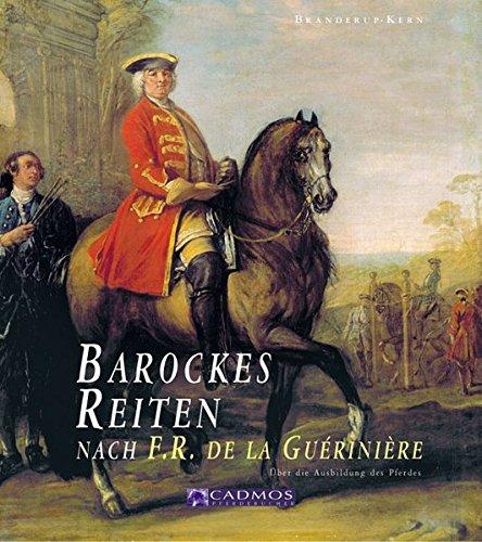 Barockes Reiten nach F.R. de la Gueriniere: Die Reitkunst - Über die Ausbildung des Pferdes (Cadmos Pferdebuch) -