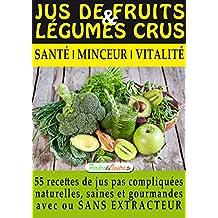 Jus de Fruits et de Légumes Crus : 57 recettes faciles et un Guide Pratique Complet pour améliorer votre alimentation .: Santé, Vitalité et Minceur, avec ... ET DURABLEMENT. (Mon Atelier Santé 1)