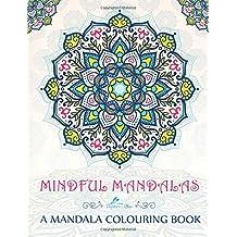 Mindful Mandalas: A Mandala Colouring Book: A Unique & Uplifting Mandalas Adult Colouring Book For Men Women Teens Children & Seniors Featuring ... For Spiritual Inspirational Zen Meditation