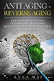 ANTI AGING - REVERSE AGING: Der Durchbruch zur Verjüngung nach den neuesten wissenschaftlichen Erkenntnissen