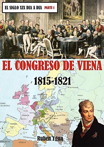 EL CONGRESO DE VIENA- 1815- 1821 (EL SIGLO XIX DIA A DIA nº 1) por Ruben Ygua