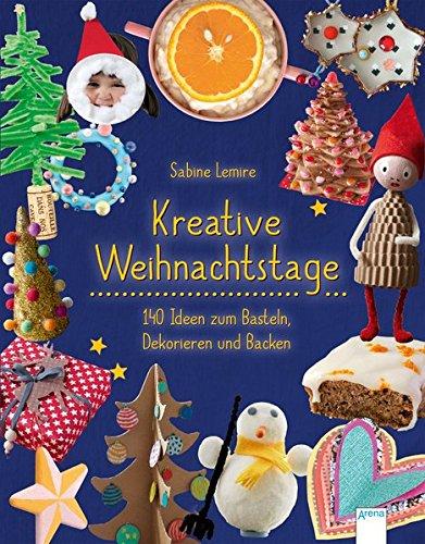 Kreative Weihnachtstage: 140 Ideen zum Basteln, Dekorieren und Backen