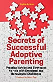 The Secrets of Successful Adoptive Parenting: Practical Advice and Strategies to Help with Emotional and Behavioural Challenges