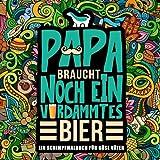 Papa braucht noch ein verdammtes Bier: Ein Schimpfmalbuch für böse Väter: Ein lustiges Malbuch für erwachsene & irrw