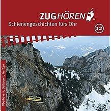 ZUGhören 12 - Oberbayern, Ostbayern, Franken: Geschichten von Menschen und Zügen