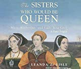 [The Sisters Who Would be Queen: Mary, Katherine, and Lady Jane Grey: a Tudor Tragedy] (By: Leanda de Lisle) [published: October, 2009]