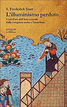 L'illuminismo perduto: L'età d'oro dell'Asia centrale dalla conquista araba a Tamerlano (Biblioteca Einaudi Vol. 28) di [Starr, S. Frederick]