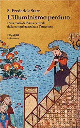 L'illuminismo perduto: L'età d'oro dell'Asia centrale dalla conquista araba a Tamerlano (Biblioteca Einaudi Vol. 28)