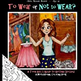 To Wear or Not to Wear? A Teen Girl's Guide to Getting Dressed: What to Do When Your Mom or Dad Say's