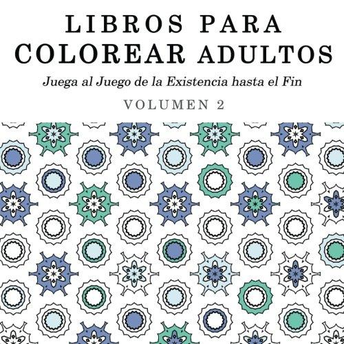 Libros para Colorear Adultos: Mandalas de Arte Terapia y Arte Antiestres: Volume 2 (Juega al Juego de la Existencia hasta el Fin)