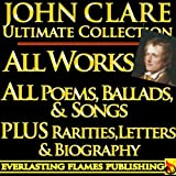 JOHN CLARE COMPLETE WORKS ULTIMATE COLLECTION – All Poems, Love Poetry, Ballads, Songs, Odes, PLUS BIOGRAPHY and RARE
