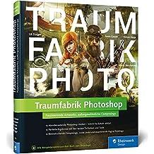 Traumfabrik Photoshop: Faszinierende Artworks, außergewöhnliche Composings