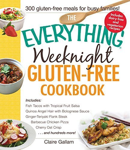 The Everything Weeknight Gluten-Free Cookbook: Includes Fish Tacos with Tropical Fruit Salsa, Quinoa Angel Hair with Bolognese Sauce, Ginger-Teriyaki ... Pizza, Cherry Oat Crisp...and Hundreds More! by Gallam, Claire (2014) Paperback