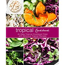 Tropical Cookbook: An Easy Tropical Cookbook Filled with Delicious Tropical Recipes (English Edition)