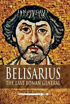 Belisarius: The Last Roman General by [Hughes, Ian]