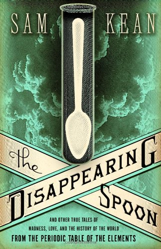 The Disappearing Spoon: And Other True Tales of Madness, Love and the History of the World from the Periodic Table of the Elements